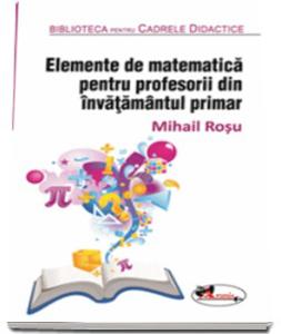 """""""Elemente de matematica pentru profesorii din invatamantul primar"""", de Mihail Rosu"""