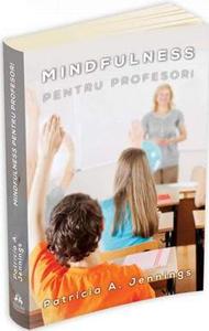 """""""Mindfulness pentru profesori. Cum sa obtii armonie si productivitate in clasa"""""""